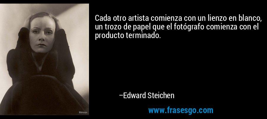 Cada otro artista comienza con un lienzo en blanco, un trozo de papel que el fotógrafo comienza con el producto terminado. – Edward Steichen