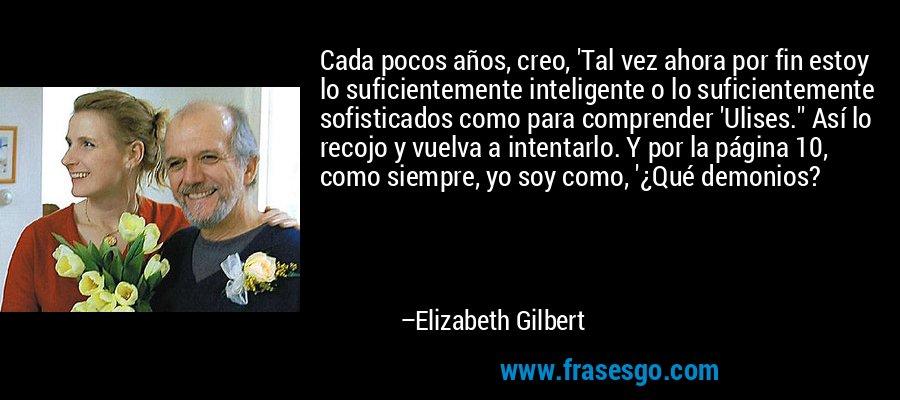 Cada pocos años, creo, 'Tal vez ahora por fin estoy lo suficientemente inteligente o lo suficientemente sofisticados como para comprender 'Ulises.'' Así lo recojo y vuelva a intentarlo. Y por la página 10, como siempre, yo soy como, '¿Qué demonios? – Elizabeth Gilbert