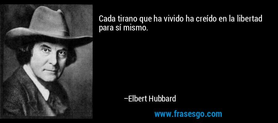 Cada tirano que ha vivido ha creído en la libertad para sí mismo. – Elbert Hubbard