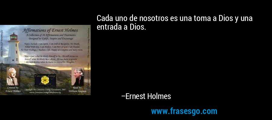 Cada uno de nosotros es una toma a Dios y una entrada a Dios. – Ernest Holmes