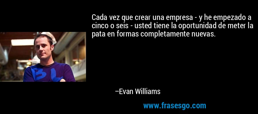 Cada vez que crear una empresa - y he empezado a cinco o seis - usted tiene la oportunidad de meter la pata en formas completamente nuevas. – Evan Williams