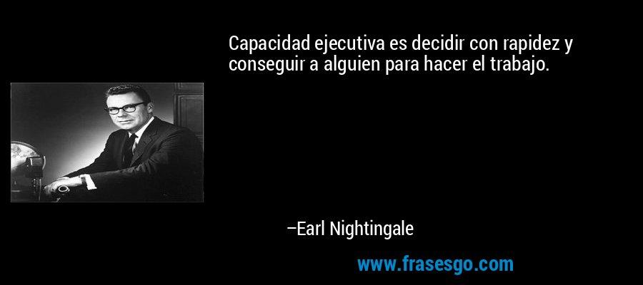 Capacidad ejecutiva es decidir con rapidez y conseguir a alguien para hacer el trabajo. – Earl Nightingale