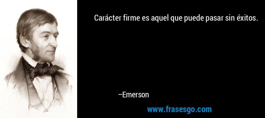 Carácter firme es aquel que puede pasar sin éxitos. – Emerson