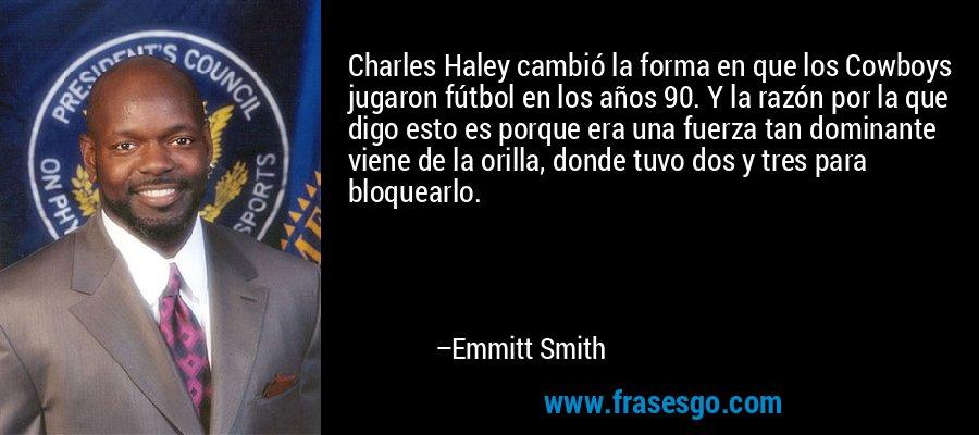 Charles Haley cambió la forma en que los Cowboys jugaron fútbol en los años 90. Y la razón por la que digo esto es porque era una fuerza tan dominante viene de la orilla, donde tuvo dos y tres para bloquearlo. – Emmitt Smith