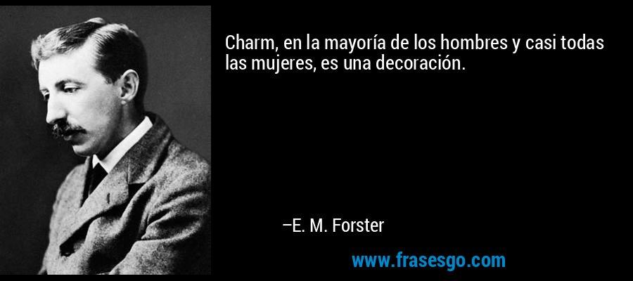 Charm, en la mayoría de los hombres y casi todas las mujeres, es una decoración. – E. M. Forster