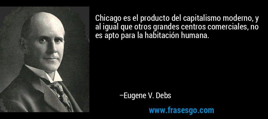 Chicago es el producto del capitalismo moderno, y al igual que otros grandes centros comerciales, no es apto para la habitación humana. – Eugene V. Debs