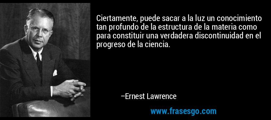 Ciertamente, puede sacar a la luz un conocimiento tan profundo de la estructura de la materia como para constituir una verdadera discontinuidad en el progreso de la ciencia. – Ernest Lawrence