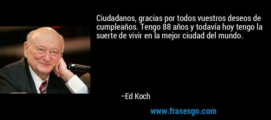 Ciudadanos, gracias por todos vuestros deseos de cumpleaños. Tengo 88 años y todavía hoy tengo la suerte de vivir en la mejor ciudad del mundo. – Ed Koch
