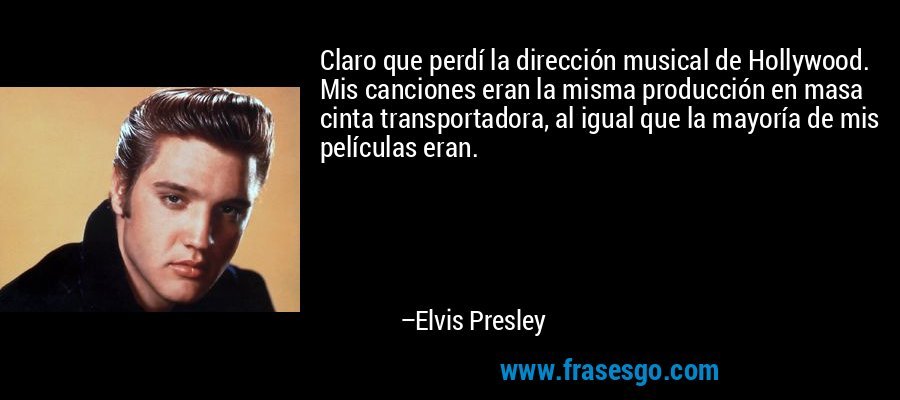 Claro que perdí la dirección musical de Hollywood. Mis canciones eran la misma producción en masa cinta transportadora, al igual que la mayoría de mis películas eran. – Elvis Presley