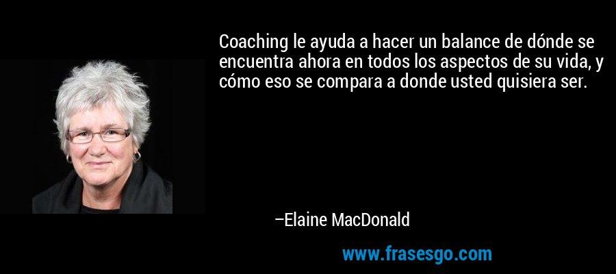 Coaching le ayuda a hacer un balance de dónde se encuentra ahora en todos los aspectos de su vida, y cómo eso se compara a donde usted quisiera ser. – Elaine MacDonald