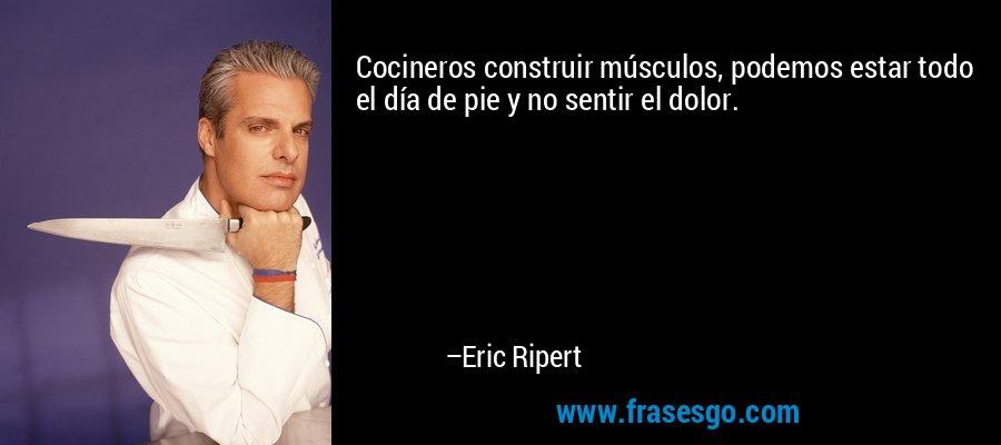 Cocineros construir músculos, podemos estar todo el día de pie y no sentir el dolor. – Eric Ripert