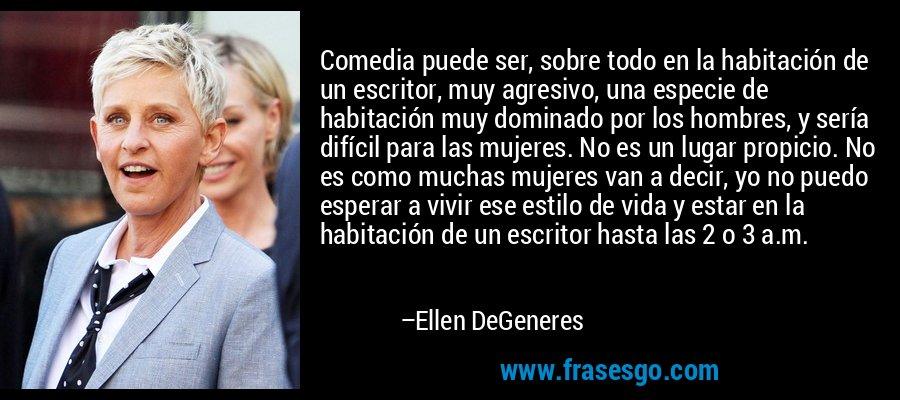 Comedia puede ser, sobre todo en la habitación de un escritor, muy agresivo, una especie de habitación muy dominado por los hombres, y sería difícil para las mujeres. No es un lugar propicio. No es como muchas mujeres van a decir, yo no puedo esperar a vivir ese estilo de vida y estar en la habitación de un escritor hasta las 2 o 3 a.m. – Ellen DeGeneres