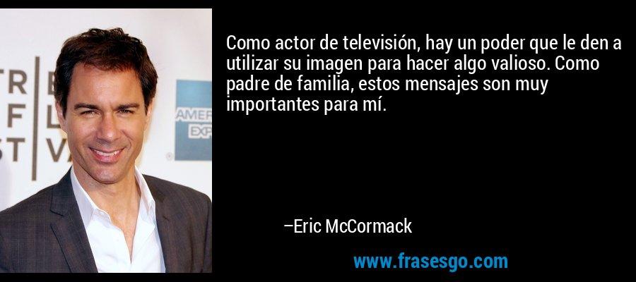 Como actor de televisión, hay un poder que le den a utilizar su imagen para hacer algo valioso. Como padre de familia, estos mensajes son muy importantes para mí. – Eric McCormack