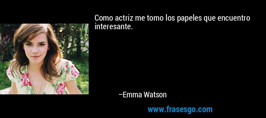 Como actriz me tomo los papeles que encuentro interesante. – Emma Watson