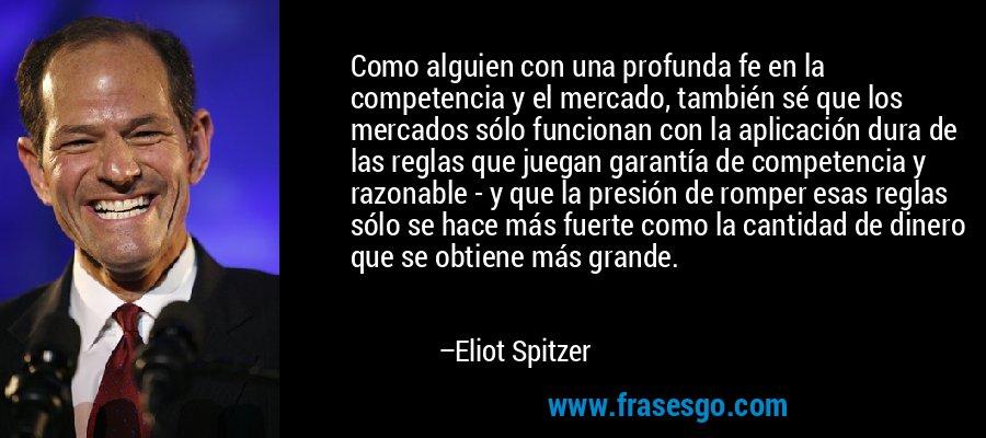 Como alguien con una profunda fe en la competencia y el mercado, también sé que los mercados sólo funcionan con la aplicación dura de las reglas que juegan garantía de competencia y razonable - y que la presión de romper esas reglas sólo se hace más fuerte como la cantidad de dinero que se obtiene más grande. – Eliot Spitzer