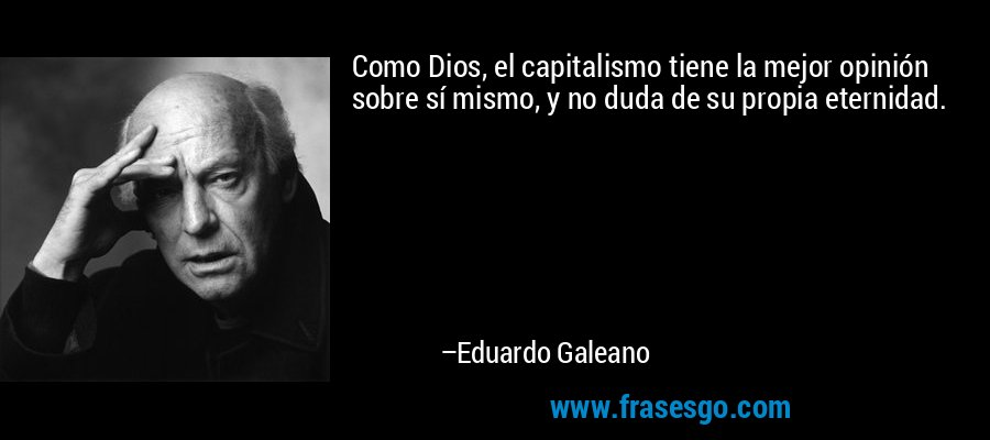 Como Dios, el capitalismo tiene la mejor opinión sobre sí mismo, y no duda de su propia eternidad. – Eduardo Galeano