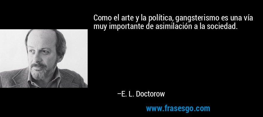 Como el arte y la política, gangsterismo es una vía muy importante de asimilación a la sociedad. – E. L. Doctorow