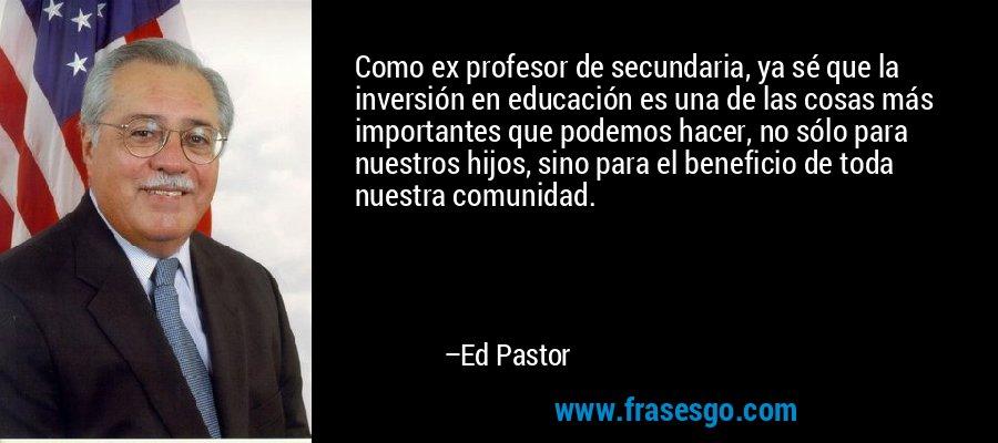 Como ex profesor de secundaria, ya sé que la inversión en educación es una de las cosas más importantes que podemos hacer, no sólo para nuestros hijos, sino para el beneficio de toda nuestra comunidad. – Ed Pastor