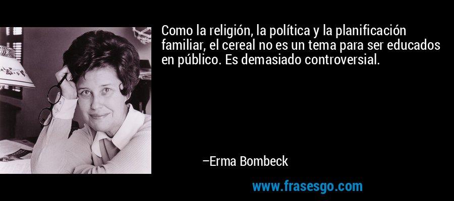 Como la religión, la política y la planificación familiar, el cereal no es un tema para ser educados en público. Es demasiado controversial. – Erma Bombeck