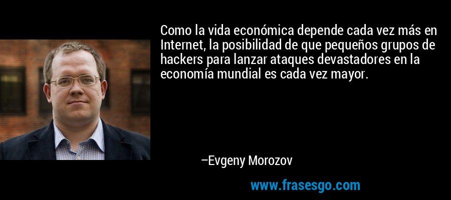 Como la vida económica depende cada vez más en Internet, la posibilidad de que pequeños grupos de hackers para lanzar ataques devastadores en la economía mundial es cada vez mayor. – Evgeny Morozov