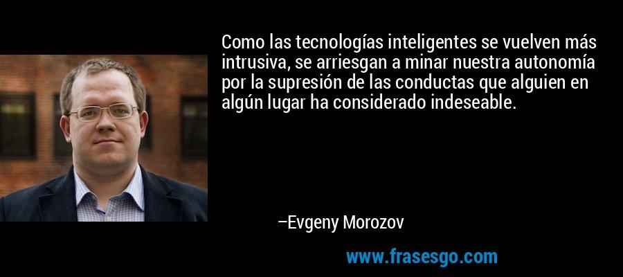 Como las tecnologías inteligentes se vuelven más intrusiva, se arriesgan a minar nuestra autonomía por la supresión de las conductas que alguien en algún lugar ha considerado indeseable. – Evgeny Morozov