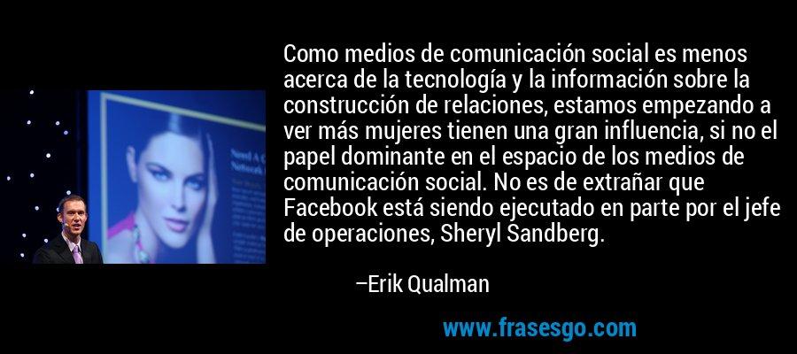 Como medios de comunicación social es menos acerca de la tecnología y la información sobre la construcción de relaciones, estamos empezando a ver más mujeres tienen una gran influencia, si no el papel dominante en el espacio de los medios de comunicación social. No es de extrañar que Facebook está siendo ejecutado en parte por el jefe de operaciones, Sheryl Sandberg. – Erik Qualman