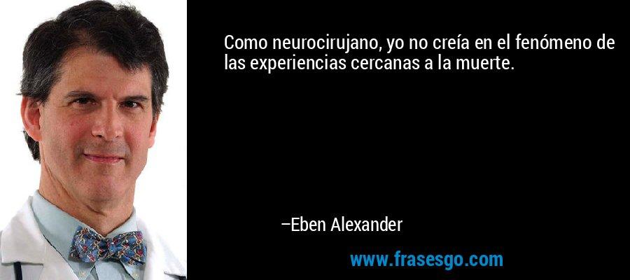 Como neurocirujano, yo no creía en el fenómeno de las experiencias cercanas a la muerte. – Eben Alexander