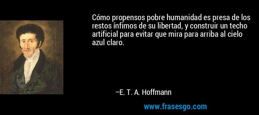 Cómo propensos pobre humanidad es presa de los restos ínfimos de su libertad, y construir un techo artificial para evitar que mira para arriba al cielo azul claro. – E. T. A. Hoffmann