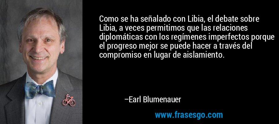 Como se ha señalado con Libia, el debate sobre Libia, a veces permitimos que las relaciones diplomáticas con los regímenes imperfectos porque el progreso mejor se puede hacer a través del compromiso en lugar de aislamiento. – Earl Blumenauer