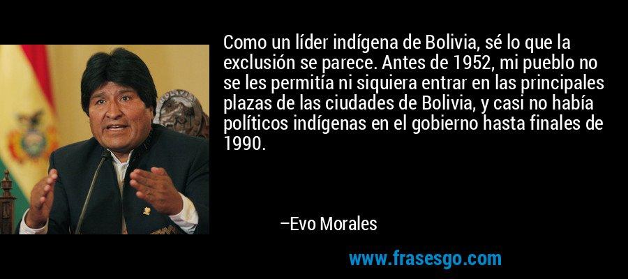 Como un líder indígena de Bolivia, sé lo que la exclusión se parece. Antes de 1952, mi pueblo no se les permitía ni siquiera entrar en las principales plazas de las ciudades de Bolivia, y casi no había políticos indígenas en el gobierno hasta finales de 1990. – Evo Morales