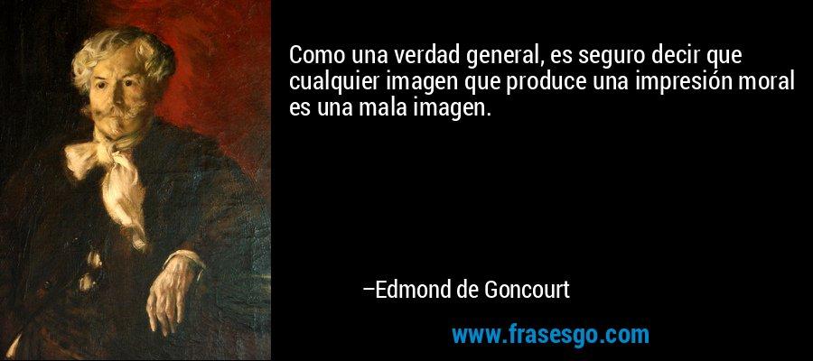 Como una verdad general, es seguro decir que cualquier imagen que produce una impresión moral es una mala imagen. – Edmond de Goncourt