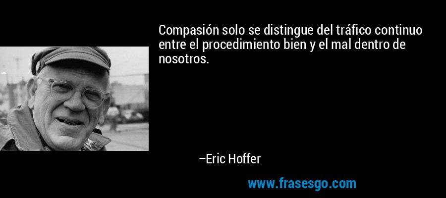Compasión solo se distingue del tráfico continuo entre el procedimiento bien y el mal dentro de nosotros. – Eric Hoffer