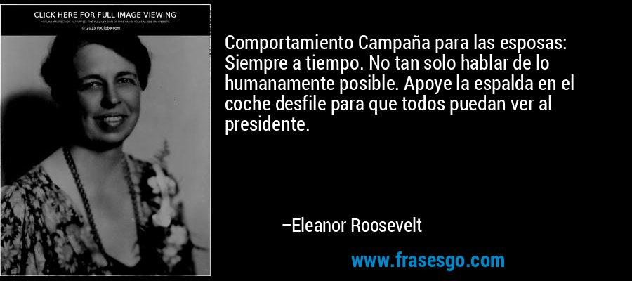 Comportamiento Campaña para las esposas: Siempre a tiempo. No tan solo hablar de lo humanamente posible. Apoye la espalda en el coche desfile para que todos puedan ver al presidente. – Eleanor Roosevelt