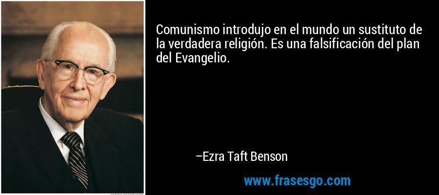 Comunismo introdujo en el mundo un sustituto de la verdadera religión. Es una falsificación del plan del Evangelio. – Ezra Taft Benson