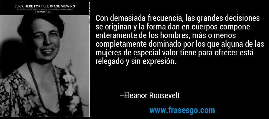 Con demasiada frecuencia, las grandes decisiones se originan y la forma dan en cuerpos compone enteramente de los hombres, más o menos completamente dominado por los que alguna de las mujeres de especial valor tiene para ofrecer está relegado y sin expresión. – Eleanor Roosevelt