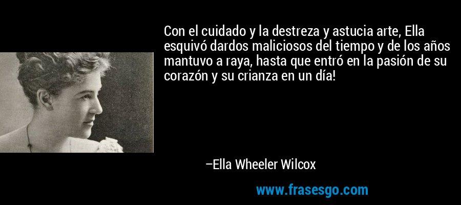 Con el cuidado y la destreza y astucia arte, Ella esquivó dardos maliciosos del tiempo y de los años mantuvo a raya, hasta que entró en la pasión de su corazón y su crianza en un día! – Ella Wheeler Wilcox