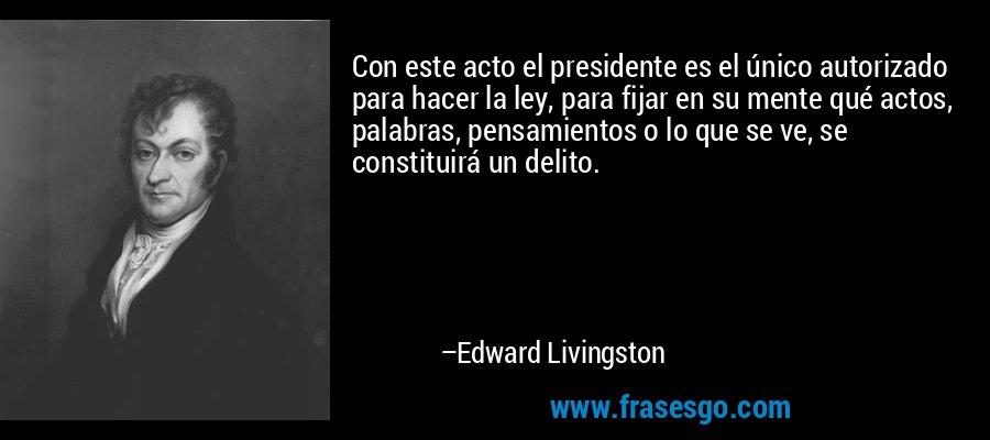 Con este acto el presidente es el único autorizado para hacer la ley, para fijar en su mente qué actos, palabras, pensamientos o lo que se ve, se constituirá un delito. – Edward Livingston