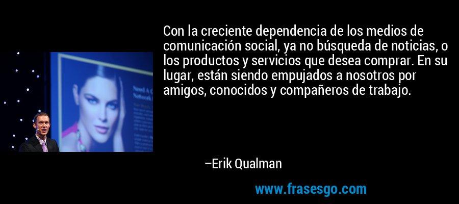 Con la creciente dependencia de los medios de comunicación social, ya no búsqueda de noticias, o los productos y servicios que desea comprar. En su lugar, están siendo empujados a nosotros por amigos, conocidos y compañeros de trabajo. – Erik Qualman