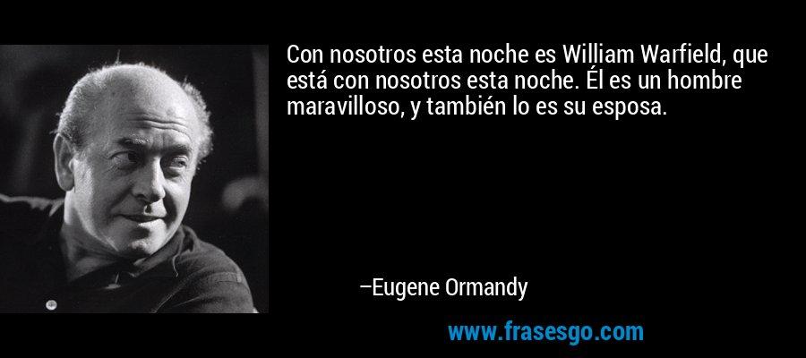 Con nosotros esta noche es William Warfield, que está con nosotros esta noche. Él es un hombre maravilloso, y también lo es su esposa. – Eugene Ormandy