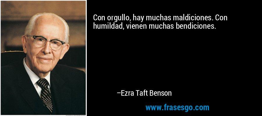 Con orgullo, hay muchas maldiciones. Con humildad, vienen muchas bendiciones. – Ezra Taft Benson