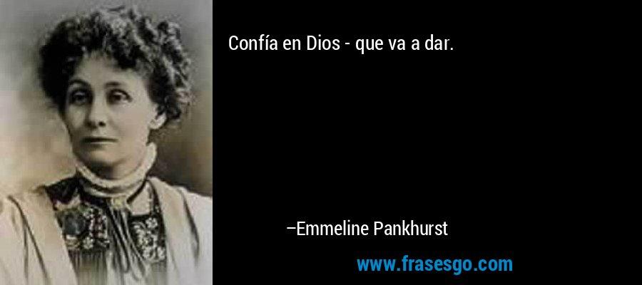 Confía en Dios - que va a dar. – Emmeline Pankhurst
