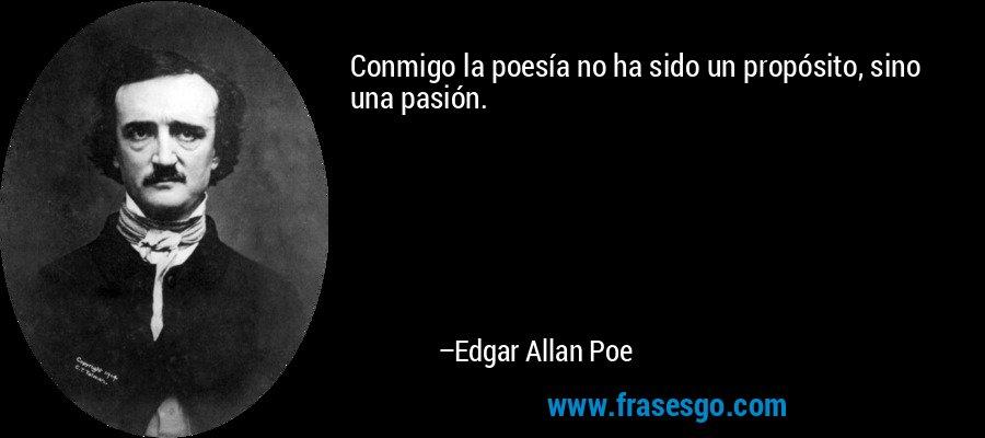 Conmigo la poesía no ha sido un propósito, sino una pasión. – Edgar Allan Poe