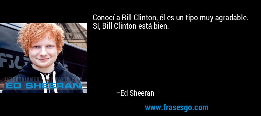 Conocí a Bill Clinton, él es un tipo muy agradable. Sí, Bill Clinton está bien. – Ed Sheeran