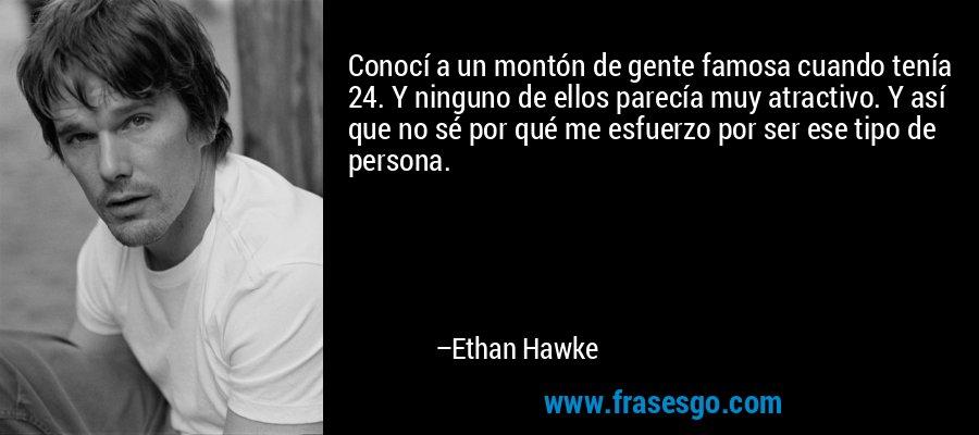 Conocí a un montón de gente famosa cuando tenía 24. Y ninguno de ellos parecía muy atractivo. Y así que no sé por qué me esfuerzo por ser ese tipo de persona. – Ethan Hawke