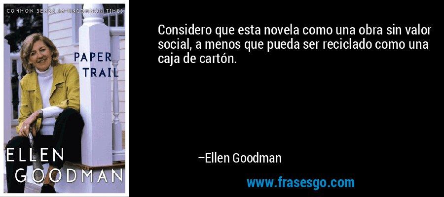 Considero que esta novela como una obra sin valor social, a menos que pueda ser reciclado como una caja de cartón. – Ellen Goodman