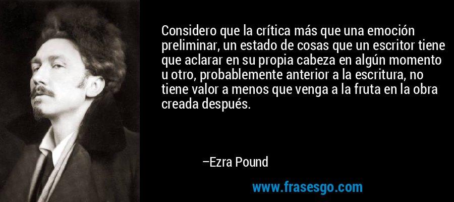Considero que la crítica más que una emoción preliminar, un estado de cosas que un escritor tiene que aclarar en su propia cabeza en algún momento u otro, probablemente anterior a la escritura, no tiene valor a menos que venga a la fruta en la obra creada después. – Ezra Pound