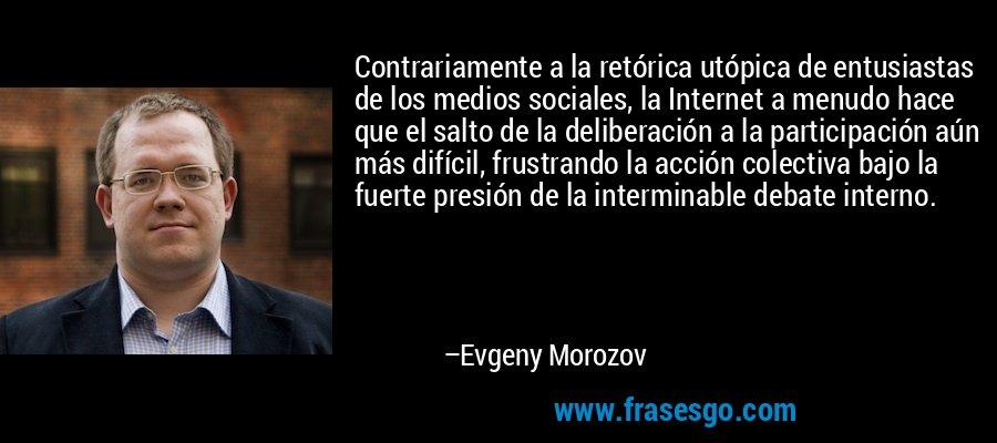 Contrariamente a la retórica utópica de entusiastas de los medios sociales, la Internet a menudo hace que el salto de la deliberación a la participación aún más difícil, frustrando la acción colectiva bajo la fuerte presión de la interminable debate interno. – Evgeny Morozov
