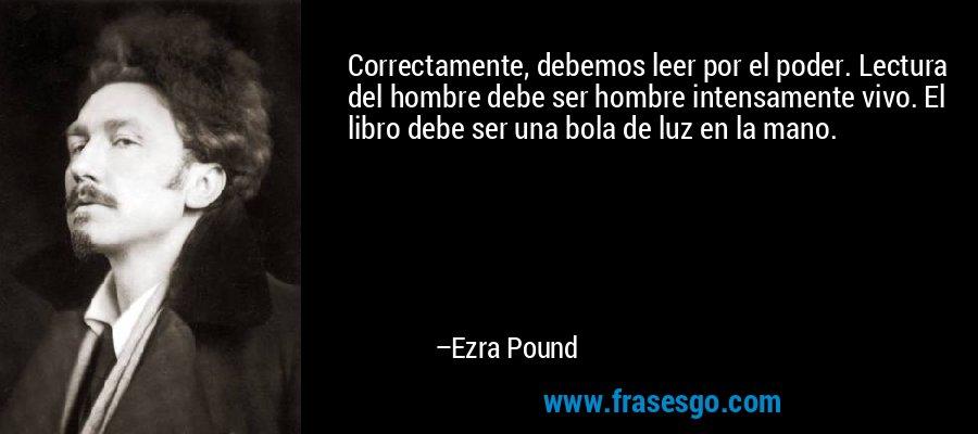 Correctamente, debemos leer por el poder. Lectura del hombre debe ser hombre intensamente vivo. El libro debe ser una bola de luz en la mano. – Ezra Pound