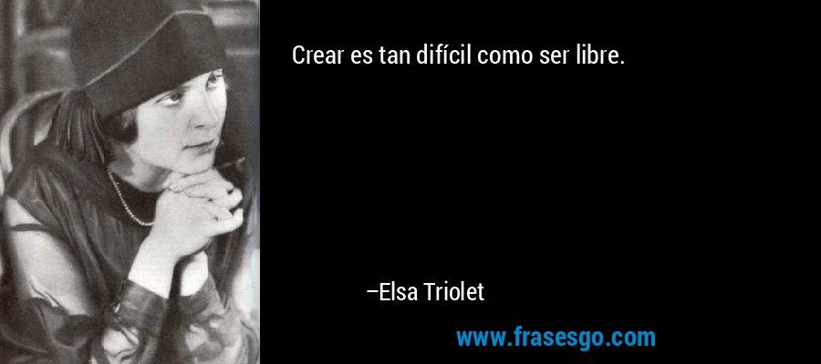 Crear es tan difícil como ser libre. – Elsa Triolet