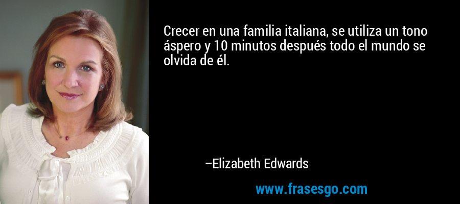 Crecer en una familia italiana, se utiliza un tono áspero y 10 minutos después todo el mundo se olvida de él. – Elizabeth Edwards